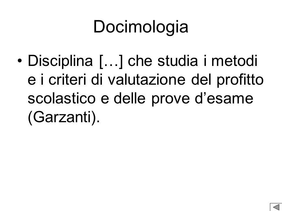 Docimologia Disciplina […] che studia i metodi e i criteri di valutazione del profitto scolastico e delle prove d'esame (Garzanti).